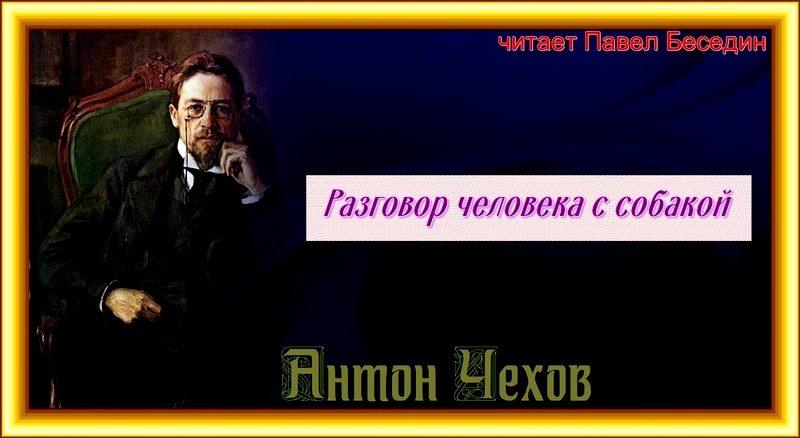 Razgovor cheloveka s sobakoj Anton CHekhov - chitaet Pavel Besedin