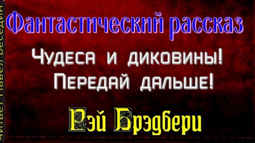 Чудеса и диковины— Рэй Брэдбери — читает Павел Беседин